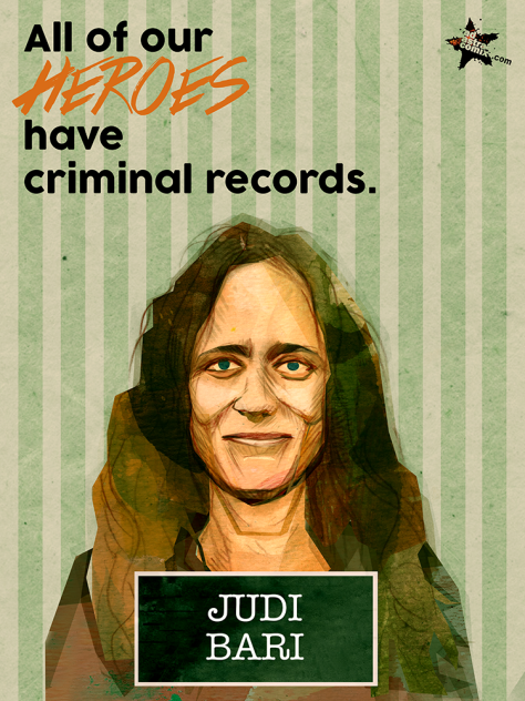 JUDI BARI was an American environmentalist and labor leader, a feminist, and the principal organizer of Earth First! campaigns against logging in the ancient redwood forests of Northern California in the 1980s and '90s. She also organized efforts through Earth First! - Industrial Workers of the World Local 1 to bring timber workers and environmentalists together in common cause. On 24 May 1990, in Oakland, California, the vehicle used by Bari and Darryl Cherney was blown up by a pipe bomb planted in it. Bari was severely injured by the blast, as the bomb had been placed under her seat; Cherney suffered minor injuries. Bari was falsely arrested for transporting explosives while she was still in critical condition with a smashed pelvis and other major injuries. The FBI took jurisdiction of the case away from the Bureau of Alcohol, Tobacco, Firearms and Explosives, saying it was a terrorism case.